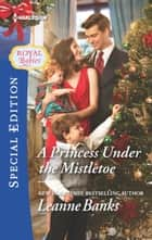 A Princess Under the Mistletoe ebook by Leanne Banks