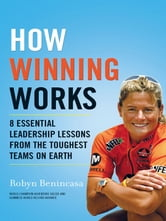 How Winning Works: 8 Essential Leadership Lessons from the Toughest Teams on Earth - 8 Essential Leadership Lessons from the Toughest Teams on Earth ebook by Robyn Benincasa