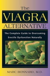 The Viagra Alternative - The Complete Guide to Overcoming Erectile Dysfunction Naturally ebook by Marc Bonnard, M.D.