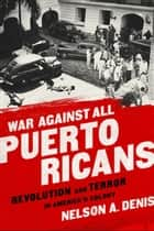 War Against All Puerto Ricans - Revolution and Terror in America's Colony ebook by Nelson A Denis