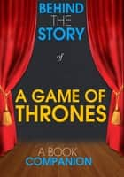A Game of Thrones - Behind the Story (A Book Companion) ebook by Behind the Story