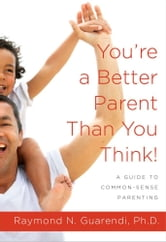 You're a Better Parent Than You Think! - A Guide to Common-Sense Parenting ebook by Raymond N. Guarendi