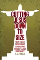 Cutting Jesus Down to Size - What Higher Criticism Has Achieved and Where It Leaves Christianity ebook by George Albert Wells