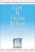 Get It Done When You're Depressed ebook by John Preston Psy.D., ABPP., Julie Fast