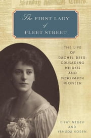 The First Lady of Fleet Street - The Life of Rachel Beer: Crusading Heiress and Newspaper Pioneer ebook by Eilat Negev,Yehuda Koren