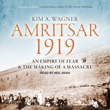 Amritsar 1919 - An Empire of Fear and the Making of a Massacre audiobook by Kim A. Wagner