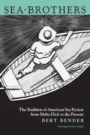 Sea-Brothers - The Tradition of American Sea Fiction from Moby-Dick to the Present ebook by Bert Bender,Tony Angell