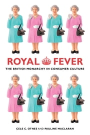 Royal Fever - The British Monarchy in Consumer Culture ebook by Cele C. Otnes,Pauline Maclaran