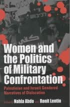 Women and the Politics of Military Confrontation - Palestinian and Israeli Gendered Narratives of Dislocation ebook by Nahla Abdo, Ronit Lentin