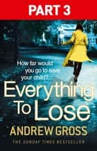 Everything to Lose: Part Three, Chapters 39–69 ebook by Andrew Gross