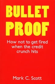 Bulletproof - How Not to Get Fired When the Credit Crunch Hits ebook by Mark C Scott Scott