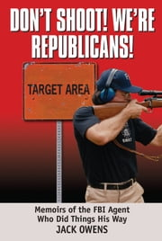 Don't Shoot! We're Republicans! - Memoirs of the FBI Agent Who Did Things His Way ebook by Jack Owens