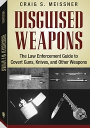Disguised Weapons: The Law Enforcemnt Guide To Covert Guns, Knives, And Other Weapons ebook by Meissner, Craig