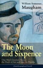 The Moon and Sixpence: One Man's Journey Across the Field of Art and into Its Depths (Based on the Life of Paul Gauguin) - Biographical Novel based on the life of the famous French painter Paul Gauguin ebook by William Somerset Maugham