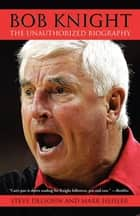 Bob Knight - The Unauthorized Biography ebook by Steve Delsohn, Mark Heisler