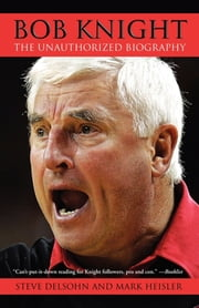 Bob Knight - The Unauthorized Biography ebook by Steve Delsohn,Mark Heisler