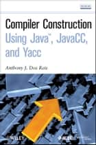 Compiler Construction Using Java, JavaCC, and Yacc ebook by Anthony J. Dos Reis