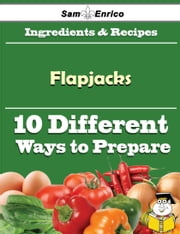 10 Ways to Use Flapjacks (Recipe Book) ebook by Hellen Monk,Sam Enrico