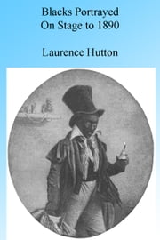 Blacks Portrayed on Stage (in America) to 1890, Illustrated. ebook by Laurence Hutton