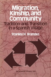 Migration, Kinship, and Community: Tradition and Transition in a Spanish Village ebook by Brandes, Stanley H.
