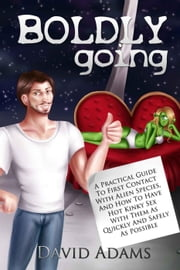 Boldly Going: A Practical Guide To First Contact With Alien Species, And How To Have Hot Kinky Sex With Them As Quickly And Safely As Possible - Boldly Going ebook by David Adams