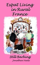 Expat Living in Rural France: Still Barking ebook by Jonathan Veale