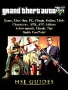 Grand Theft Auto 5 Game, Xbox One, PC, Cheats, Online, Mods, Characters, APK, APP, Addons, Achievements, Cheats, Tips, Guide Unofficial - Get Tons of Resources! ebook by HSE Games