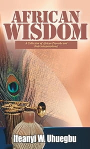 African Wisdom:A Collection of African Proverbs and Their Interpretations ebook by Uhuegbu,Ifeanyi W.
