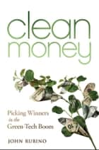 Clean Money - Picking Winners in the Green Tech Boom ebook by John Rubino
