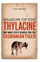 Shadow of the Thylacine: One Man's Epic Search for the Tasmanian Tiger ebook by Col Bailey