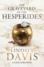 The Graveyard of the Hesperides - Flavia Albia 4 (Falco: The New Generation) ebook by Lindsey Davis