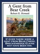 A Gent From Bear Creek ebook by Robert E. Howard