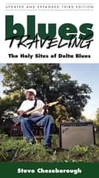Blues Traveling - The Holy Sites of Delta Blues, Third Edition ebook by Steve Cheseborough