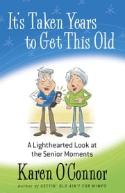 It's Taken Years to Get This Old - A Lighthearted Look at the Senior Moments ebook by Karen O'Connor