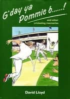 G'day ya Pommie b******! - and other cricketing memories ebook by David Lloyd
