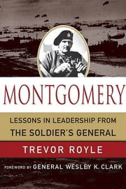 Montgomery - Lessons in Leadership from the Soldier's General ebook by Trevor Royle,Wesley K. Clark