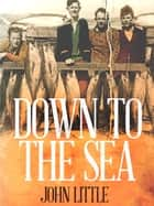 Down to the Sea ebook by John Little