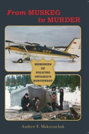 From Muskeg to Murder - Memories Of Policing Ontario's Northwest ebook by Andrew F. Maksymchuk