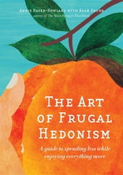 The Art of Frugal Hedonism - A Guide to Spending Less While Enjoying Everything More ebook by Annie Raser-Rowland, Adam Grubb