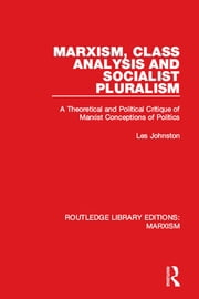 Marxism, Class Analysis and Socialist Pluralism (RLE Marxism) - A Theoretical and Political Critique of Marxist Conceptions of Politics ebook by Les Johnston