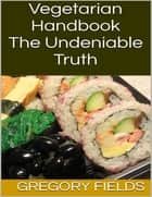 Vegetarian Handbook: The Undeniable Truth ebook by Gregory Fields