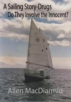 A Sailing Story-Drugs, Do They Involve The Innocent? ebook by Allen MacDiarmid