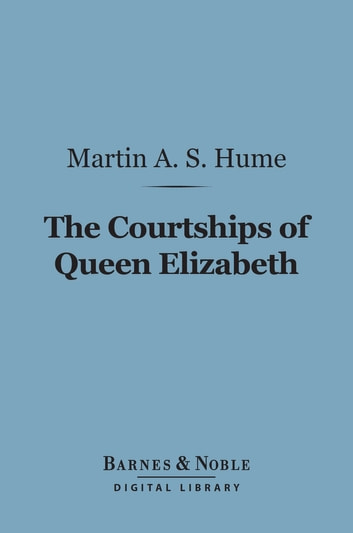 The Courtships of Queen Elizabeth (Barnes & Noble Digital Library) - A History of the Various Negotiations for Her Marriage ebook by Martin Andrew Sharp Hume