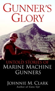 Gunner's Glory - Untold Stories of Marine Machine Gunners eBook by Johnnie Clark