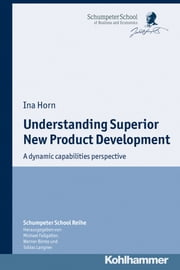 Understanding Superior New Product Development - A dynamic capabilities perspective ebook by Ina Horn