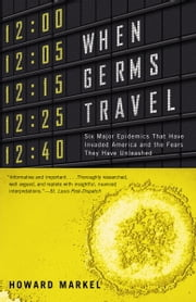 When Germs Travel - Six Major Epidemics That Have Invaded America and the Fears They Have Unleashed ebook by Howard Markel