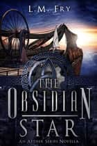 The Obsidian Star - A teen steampunk novella 電子書 by L.M. Fry