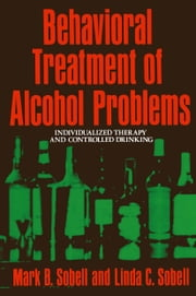 Behavioral Treatment of Alcohol Problems - Individualized Therapy and Controlled Drinking ebook by Mark Sobell