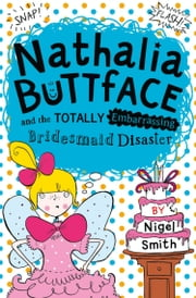 Nathalia Buttface and the Totally Embarrassing Bridesmaid Disaster (Nathalia Buttface) ebook by Nigel Smith