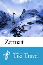 Zermatt (Switzerland) Travel Guide - Tiki Travel ebook by Tiki Travel